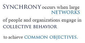 Synchrony occurs when large networks of people and organizations engage in collective behavior to achieve common objectives.